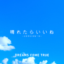 晴れたらいいね ~ VERSION'18 ~/DREAMS COME TRUE