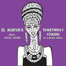Something's Coming (El Mukuka Remix) (feat. Kayla Jacobs)/El Mukuka