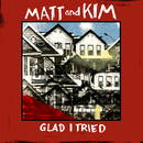 Glad I Tried/Matt and Kim