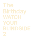 WATCH YOUR BLINDSIDE 2/The Birthday
