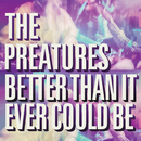 Better Than It Ever Could Be/The Preatures