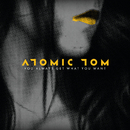 You Always Get What You Want/Atomic Tom