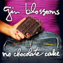 No Chocolate Cake/Gin Blossoms