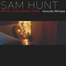 Break Up In A Small Town (Acoustic Mixtape)/Sam Hunt