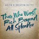 Thou Who Wast Rich Beyond All Splendor/Keith & Kristyn Getty