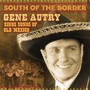 South Of The Border: Gene Autry Sings The Songs Of Old Mexico/Gene Autry