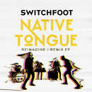 NATIVE TONGUE (REIMAGINE / REMIX EP)/Switchfoot
