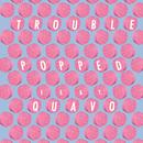 Popped (feat. Quavo)/Trouble