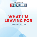 What I'm Leaving For (ACM Presents: Our Country)/Lady Antebellum