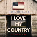 I Love My Country (Acoustic At Home)/Florida Georgia Line