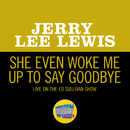 She Even Woke Me Up To Say Goodbye (Live On The Ed Sullivan Show, November 16, 1969)/Jerry Lee Lewis