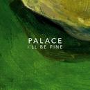 I'll Be Fine/Palace