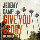 Give You Glory (Live From LA)/Jeremy Camp