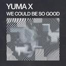 We Could Be So Good/Yuma X