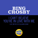 I Can't Believe You're In Love With Me (Live On The Ed Sullivan Show, June 24, 1962)/Bing Crosby