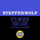 It's Never Too Late (Live On The Ed Sullivan Show, May 19, 1969)/Steppenwolf