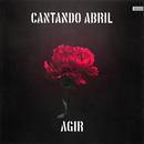 Cantando Abril/Agir