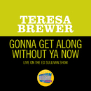 Gonna Get Along Without Ya Now (Live On The Ed Sullivan Show, July 13, 1952)/Teresa Brewer