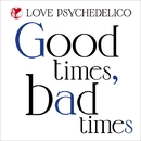 Good times, bad times/LOVE PSYCHEDELICO