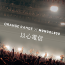 以心電信 × MONGOL800/ORANGE RANGE
