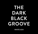 THE DARK BLACK GROOVE/WHITE ASH