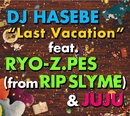 Last Vacation feat.RYO-Z.PES (from RIP SLYME) & JUJU/OLD NICK aka DJ HASEBE