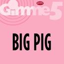 Gimme 5/Big Pig