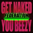 Get Naked You Beezy/Federation