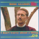 I Don't Worry About A Thing/Mose Allison