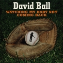 Watching My Baby Not Coming Back/David Ball
