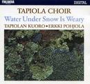 Water Under Snow Is Weary / Vesi väsyy lumen alle/Tapiolan Kuoro - The Tapiola Choir