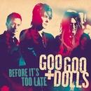 Before It's Too Late/Goo Goo Dolls