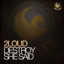 Destroy She Said/2Loud