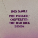 Pre-Cooked / Converted: The Bad Rice Demos/Ron Nagle