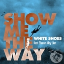 Show Me The Way (feat. Sharon May Linn)/White Shoes