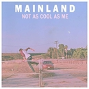 Not As Cool As Me/Mainland
