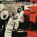 Now Is Another Time/David Murray Latin Big Band