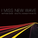 I Miss New Wave: Beautiful Midnight Revisited - EP/Matthew Good