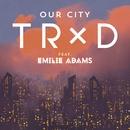 Our City (feat. Emilie Adams)/TRXD