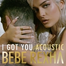 I Got You (Acoustic Version)/Bebe Rexha