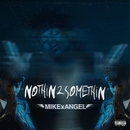 NOTHiN 2 SOMETHiN/MIKExANGEL