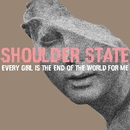 Every Girl Is The End Of The World For Me/Shoulder State