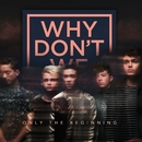 Only The Beginning/Why Don't We