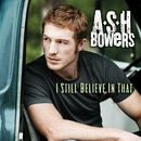 I Still Believe in That/Ash Bowers