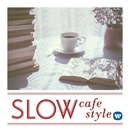 SLOW cafe style~ティータイムに合うスロー・スタイル・ミュージック/Various Artists