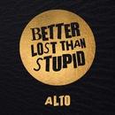 Alto/Better Lost Than Stupid
