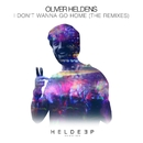 I Don't Wanna Go Home (The Remixes)/Oliver Heldens