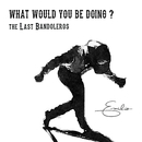 What Would You Be Doing?/The Last Bandoleros