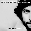 We'll Talk About It Later In The Car/Stephen Bishop