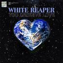 You Deserve Love/White Reaper
